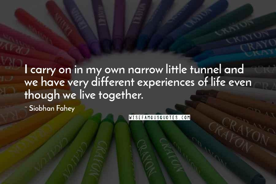 Siobhan Fahey quotes: I carry on in my own narrow little tunnel and we have very different experiences of life even though we live together.