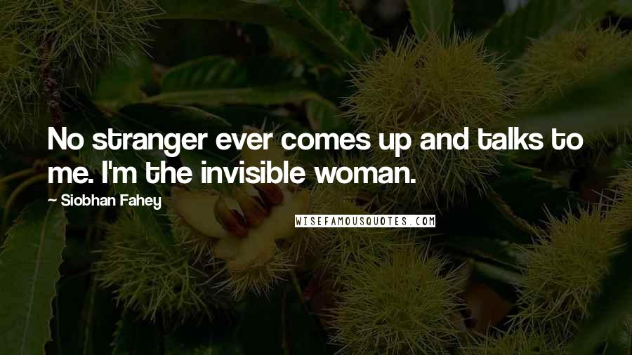 Siobhan Fahey quotes: No stranger ever comes up and talks to me. I'm the invisible woman.