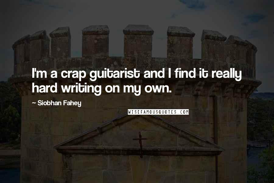 Siobhan Fahey quotes: I'm a crap guitarist and I find it really hard writing on my own.