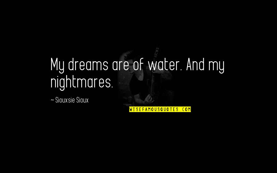Siouxsie Sioux Quotes By Siouxsie Sioux: My dreams are of water. And my nightmares.