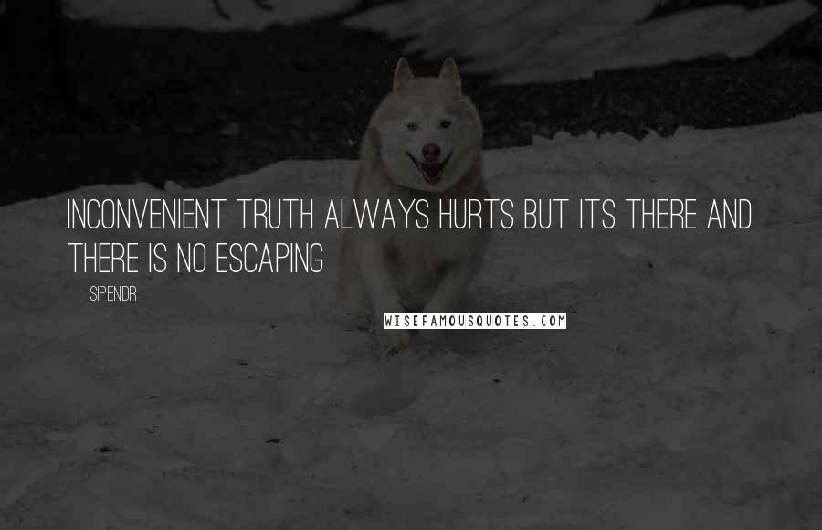Sipendr quotes: Inconvenient truth always hurts but its there and there is no escaping