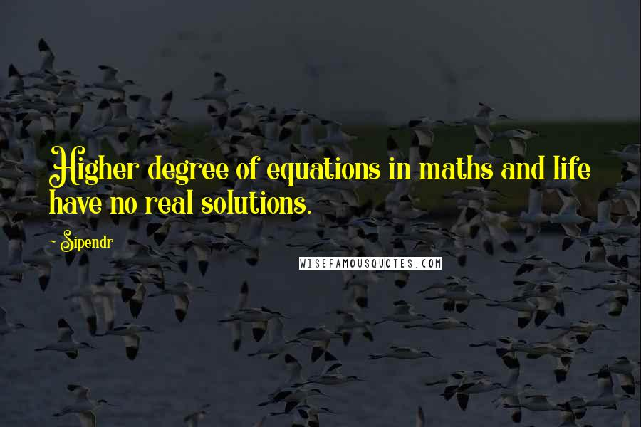 Sipendr quotes: Higher degree of equations in maths and life have no real solutions.