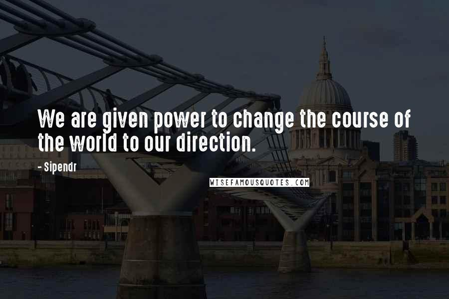 Sipendr quotes: We are given power to change the course of the world to our direction.