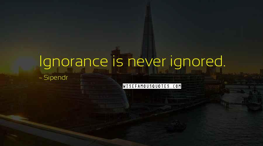 Sipendr quotes: Ignorance is never ignored.