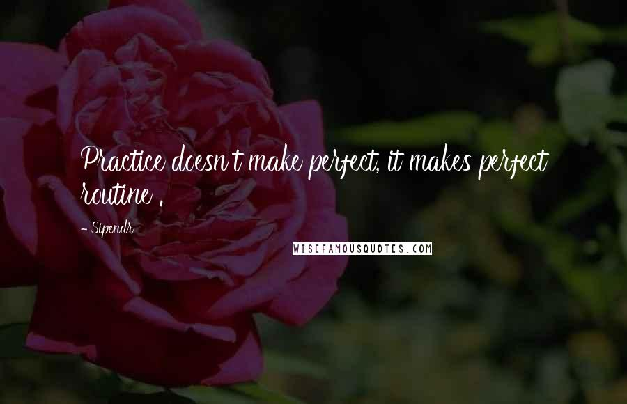 Sipendr quotes: Practice doesn't make perfect, it makes perfect routine .