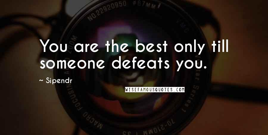 Sipendr quotes: You are the best only till someone defeats you.
