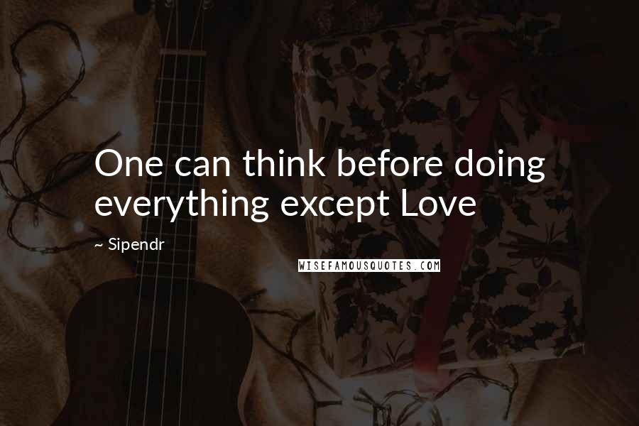 Sipendr quotes: One can think before doing everything except Love