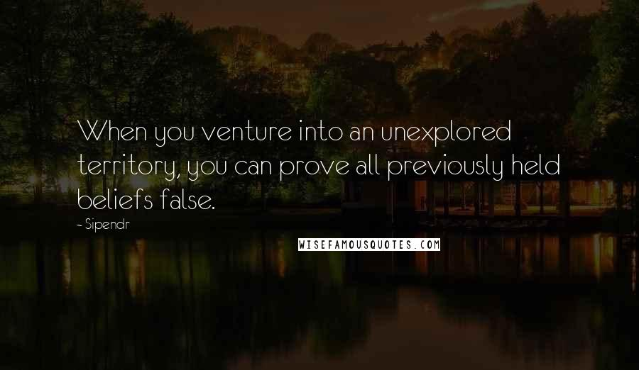 Sipendr quotes: When you venture into an unexplored territory, you can prove all previously held beliefs false.