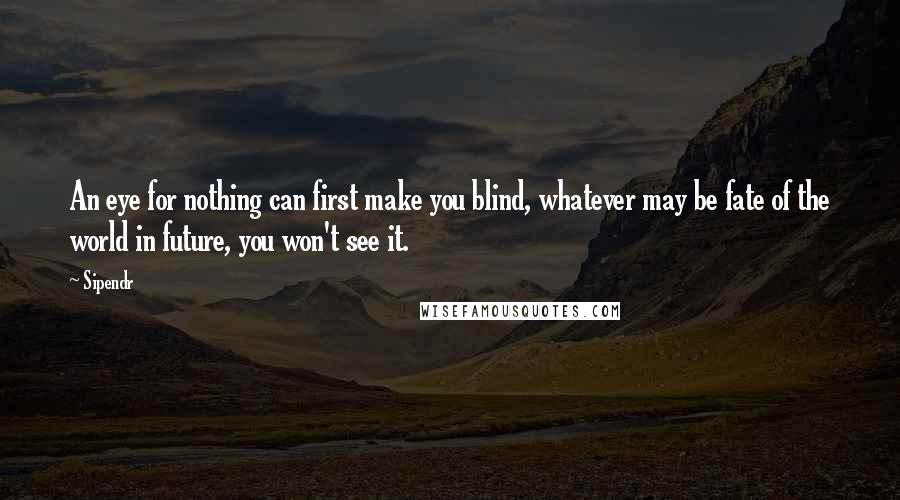 Sipendr quotes: An eye for nothing can first make you blind, whatever may be fate of the world in future, you won't see it.