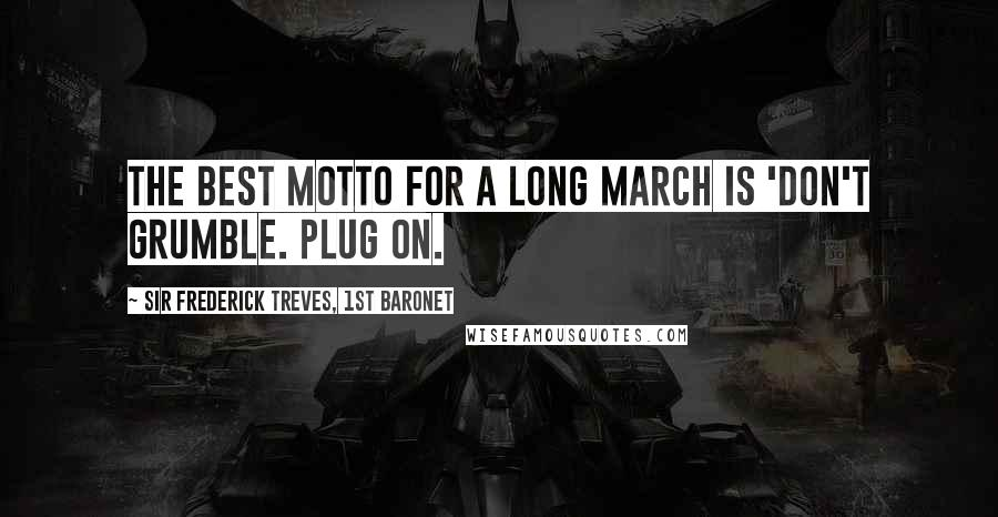 Sir Frederick Treves, 1st Baronet quotes: The best motto for a long march is 'Don't grumble. Plug on.