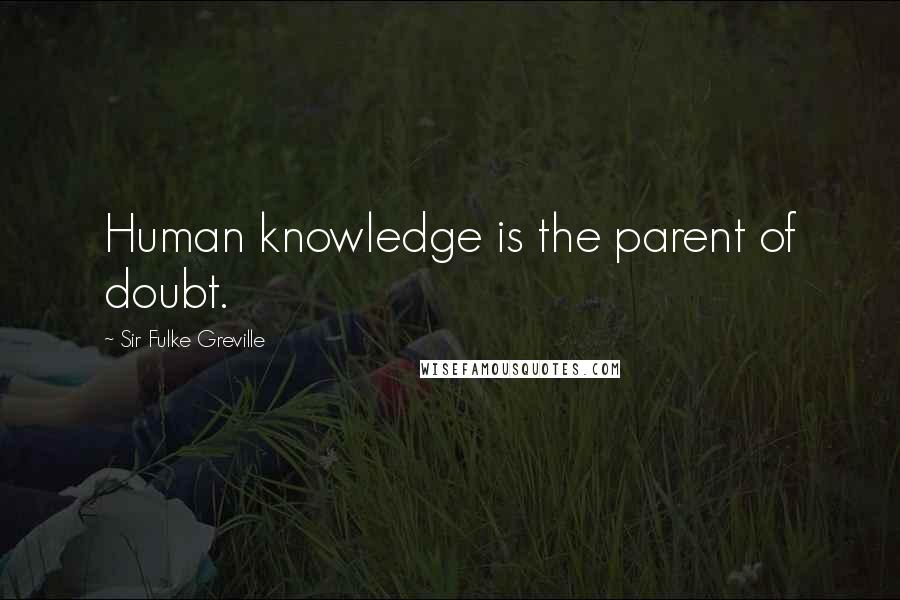 Sir Fulke Greville quotes: Human knowledge is the parent of doubt.