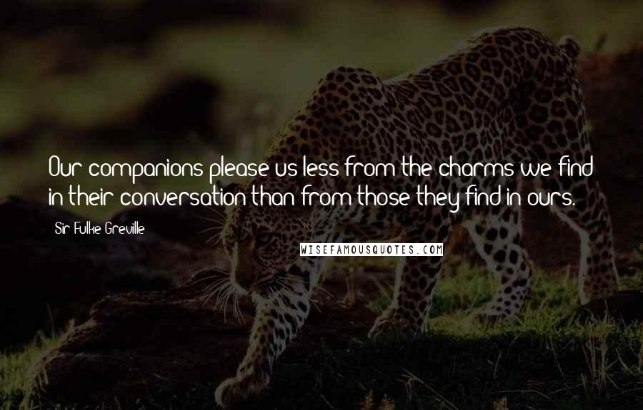 Sir Fulke Greville quotes: Our companions please us less from the charms we find in their conversation than from those they find in ours.
