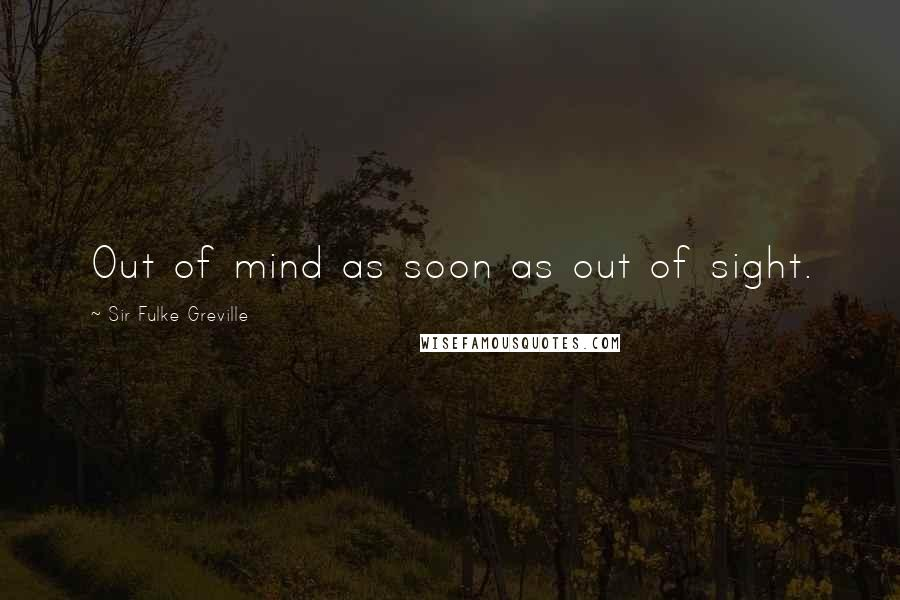 Sir Fulke Greville quotes: Out of mind as soon as out of sight.