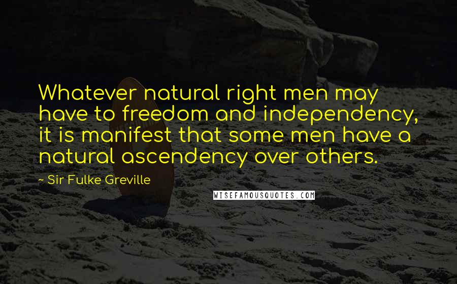 Sir Fulke Greville quotes: Whatever natural right men may have to freedom and independency, it is manifest that some men have a natural ascendency over others.