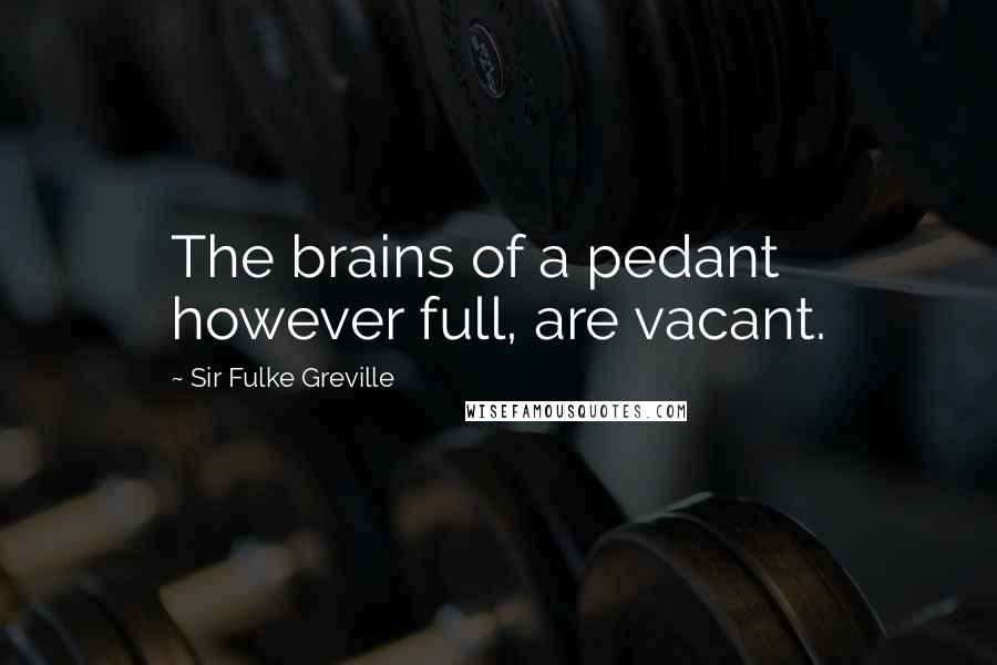 Sir Fulke Greville quotes: The brains of a pedant however full, are vacant.