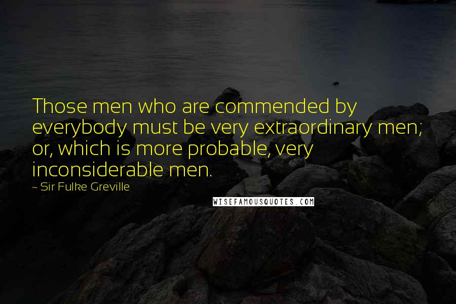 Sir Fulke Greville quotes: Those men who are commended by everybody must be very extraordinary men; or, which is more probable, very inconsiderable men.