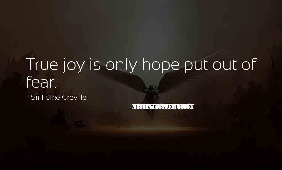 Sir Fulke Greville quotes: True joy is only hope put out of fear.