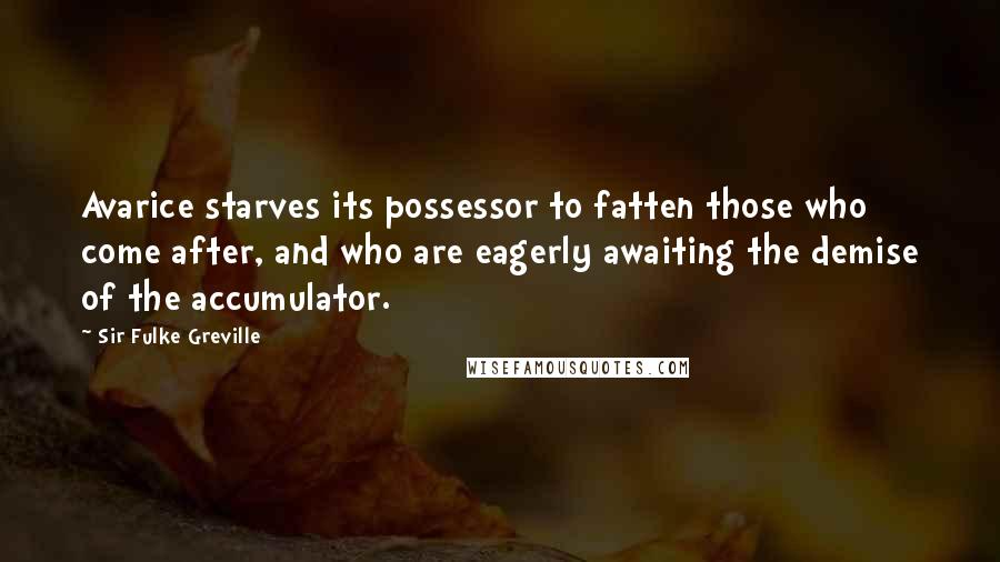 Sir Fulke Greville quotes: Avarice starves its possessor to fatten those who come after, and who are eagerly awaiting the demise of the accumulator.