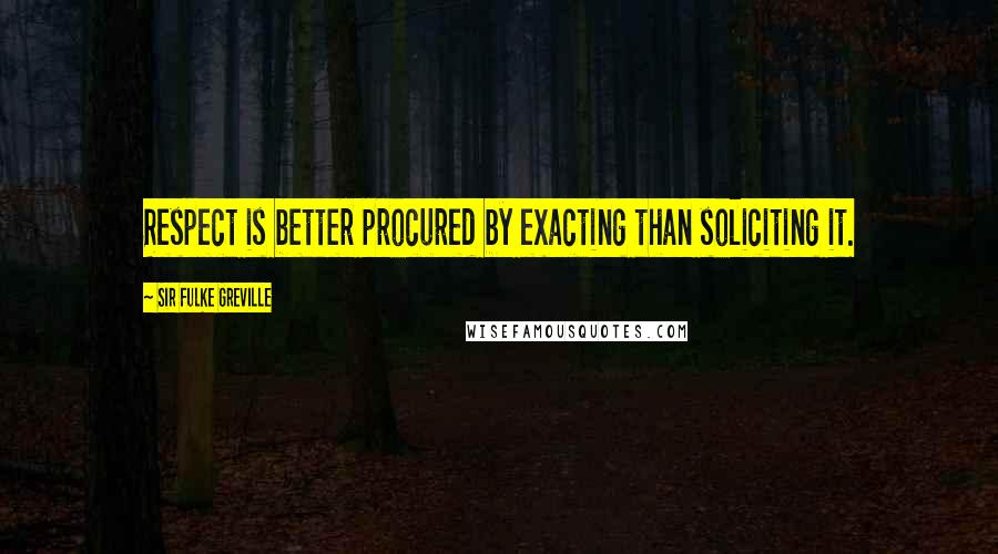Sir Fulke Greville quotes: Respect is better procured by exacting than soliciting it.
