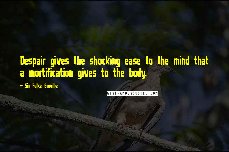 Sir Fulke Greville quotes: Despair gives the shocking ease to the mind that a mortification gives to the body.
