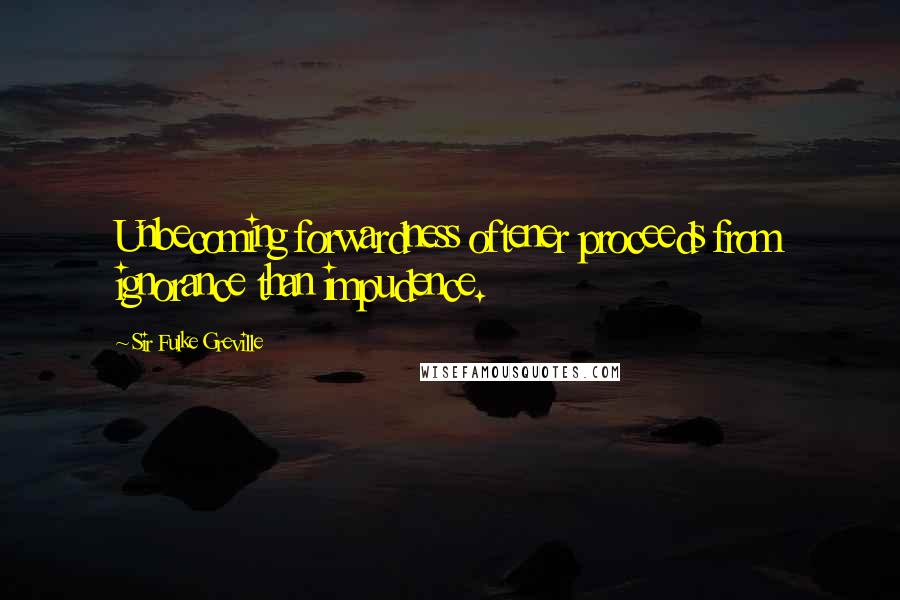 Sir Fulke Greville quotes: Unbecoming forwardness oftener proceeds from ignorance than impudence.
