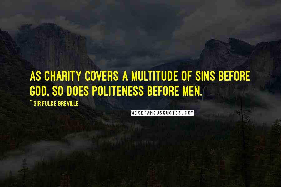 Sir Fulke Greville quotes: As charity covers a multitude of sins before God, so does politeness before men.