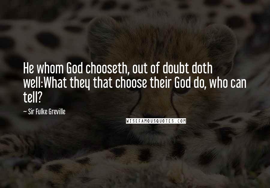 Sir Fulke Greville quotes: He whom God chooseth, out of doubt doth well:What they that choose their God do, who can tell?