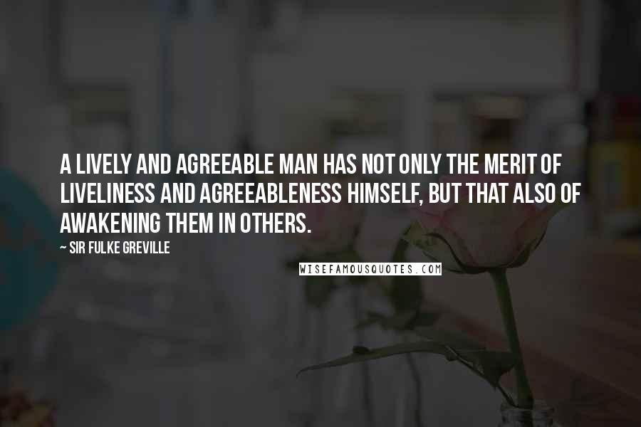 Sir Fulke Greville quotes: A lively and agreeable man has not only the merit of liveliness and agreeableness himself, but that also of awakening them in others.