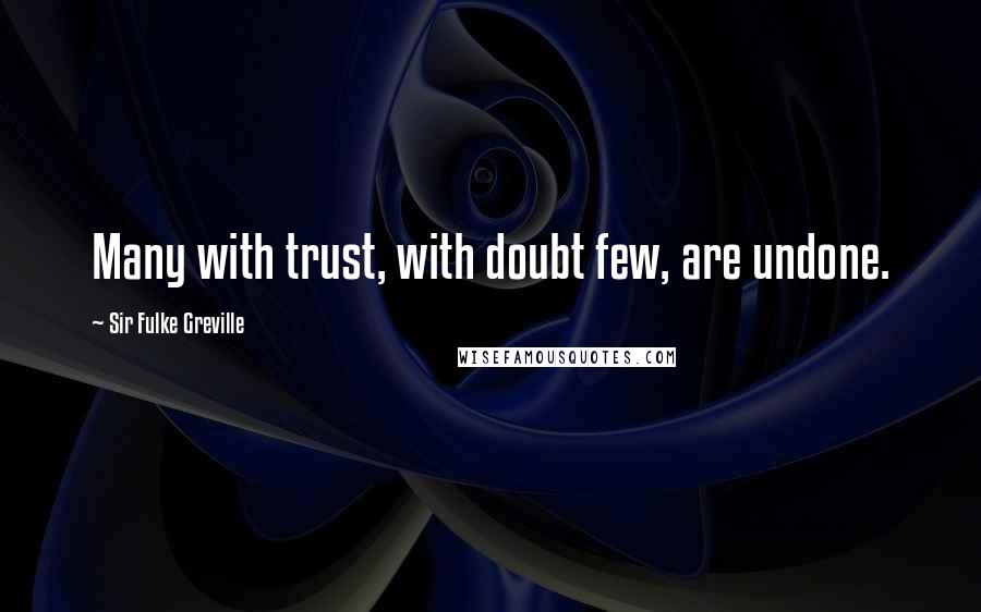Sir Fulke Greville quotes: Many with trust, with doubt few, are undone.