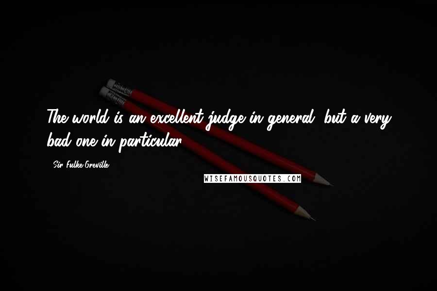 Sir Fulke Greville quotes: The world is an excellent judge in general, but a very bad one in particular.