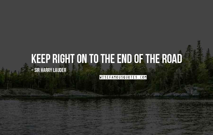 Sir Harry Lauder quotes: Keep Right on to the End of the Road