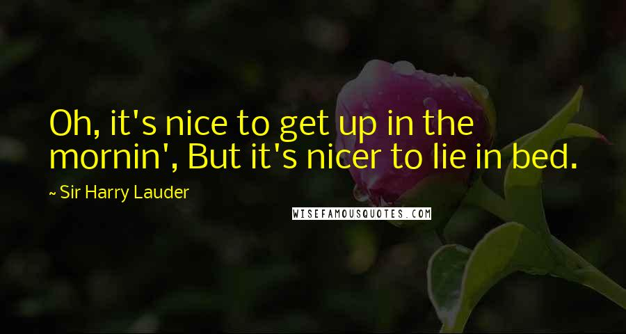 Sir Harry Lauder quotes: Oh, it's nice to get up in the mornin', But it's nicer to lie in bed.