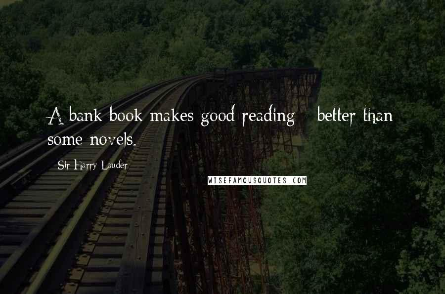 Sir Harry Lauder quotes: A bank book makes good reading - better than some novels.