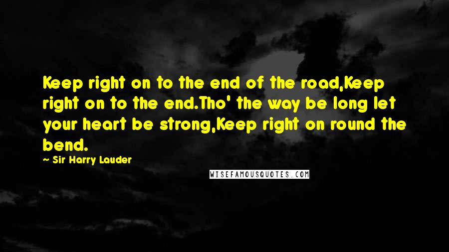 Sir Harry Lauder quotes: Keep right on to the end of the road,Keep right on to the end.Tho' the way be long let your heart be strong,Keep right on round the bend.
