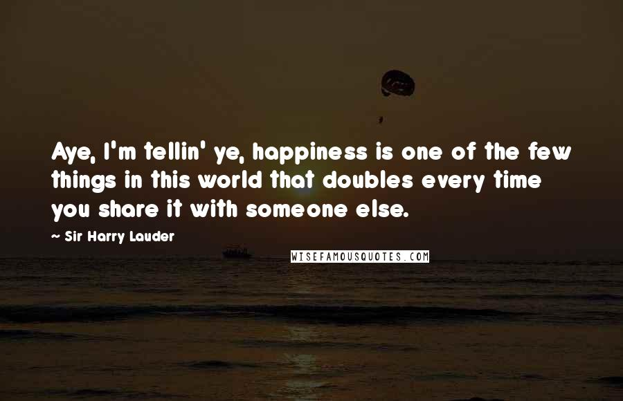 Sir Harry Lauder quotes: Aye, I'm tellin' ye, happiness is one of the few things in this world that doubles every time you share it with someone else.
