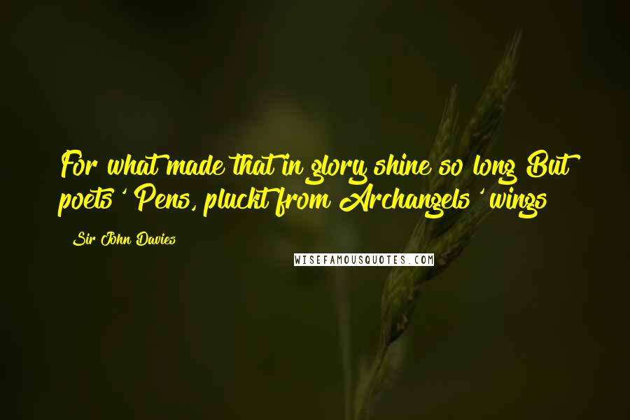 Sir John Davies quotes: For what made that in glory shine so long But poets' Pens, pluckt from Archangels' wings?