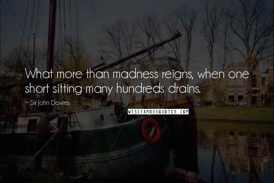 Sir John Davies quotes: What more than madness reigns, when one short sitting many hundreds drains.