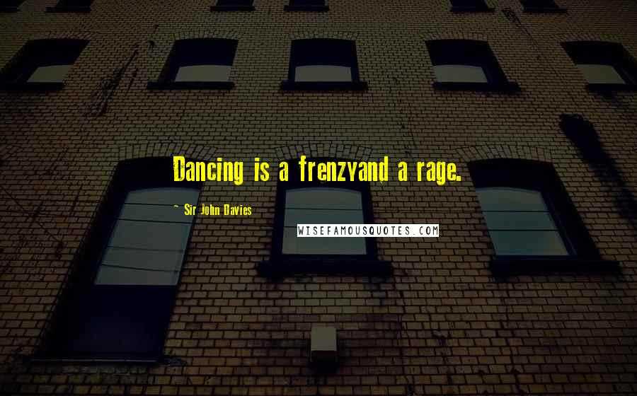 Sir John Davies quotes: Dancing is a frenzyand a rage.