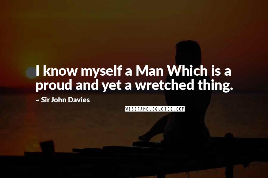 Sir John Davies quotes: I know myself a Man Which is a proud and yet a wretched thing.