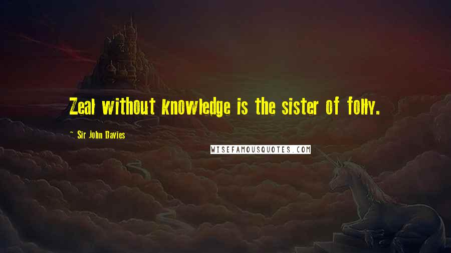 Sir John Davies quotes: Zeal without knowledge is the sister of folly.