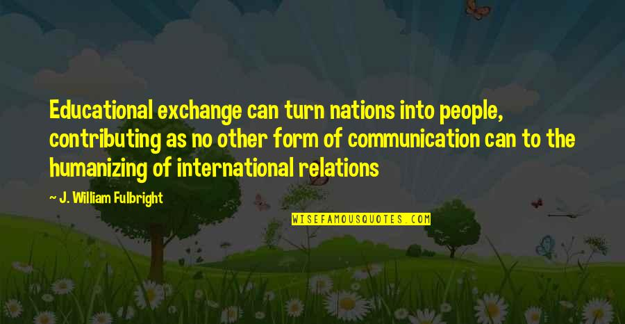 Sir John Slessor Quotes By J. William Fulbright: Educational exchange can turn nations into people, contributing
