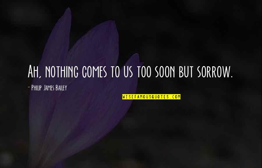 Sir John Slessor Quotes By Philip James Bailey: Ah, nothing comes to us too soon but