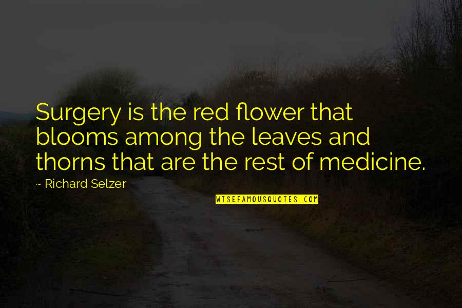 Sir John Slessor Quotes By Richard Selzer: Surgery is the red flower that blooms among
