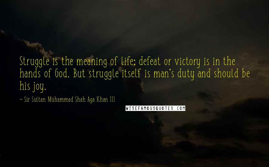 Sir Sultan Muhammad Shah Aga Khan III quotes: Struggle is the meaning of life; defeat or victory is in the hands of God. But struggle itself is man's duty and should be his joy.