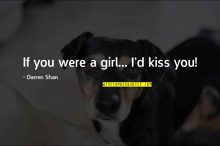 Sirius Amory Quotes By Darren Shan: If you were a girl... I'd kiss you!