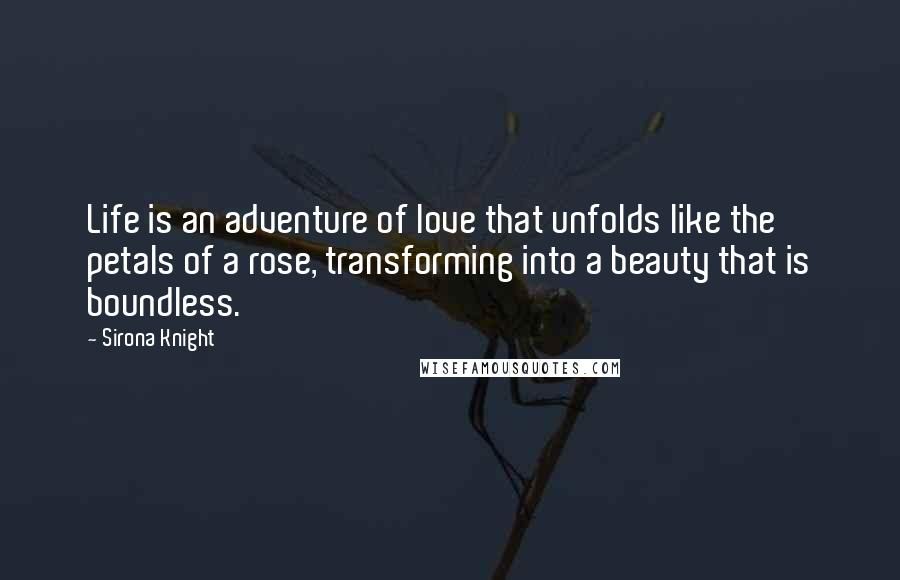 Sirona Knight quotes: Life is an adventure of love that unfolds like the petals of a rose, transforming into a beauty that is boundless.