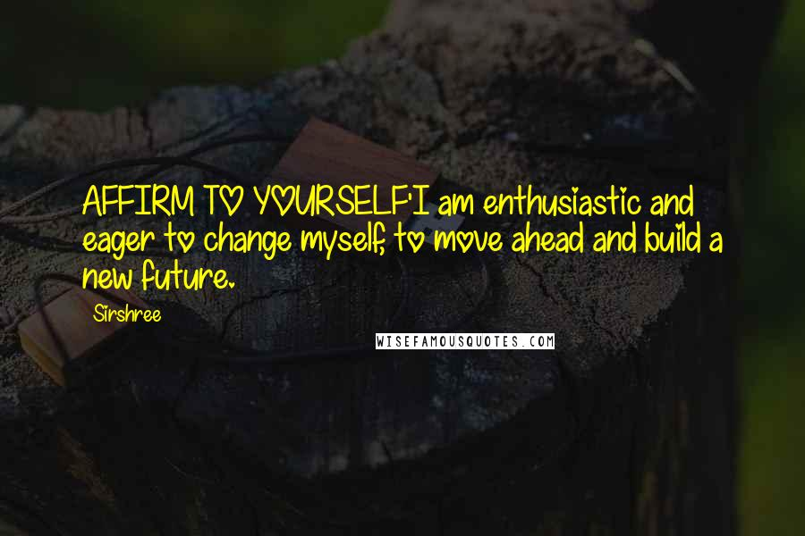 Sirshree quotes: AFFIRM TO YOURSELF'I am enthusiastic and eager to change myself, to move ahead and build a new future.