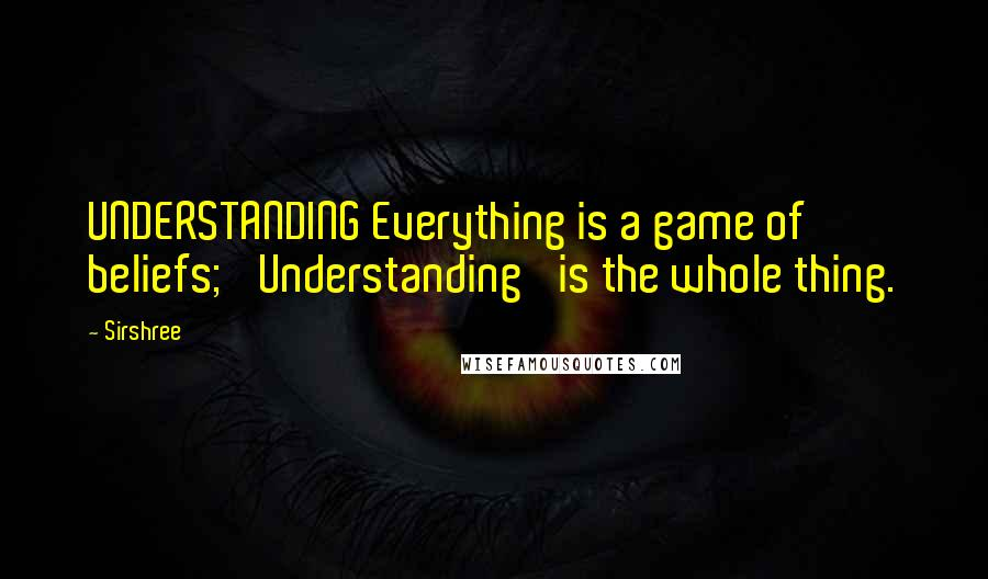 Sirshree quotes: UNDERSTANDING Everything is a game of beliefs; 'Understanding' is the whole thing.