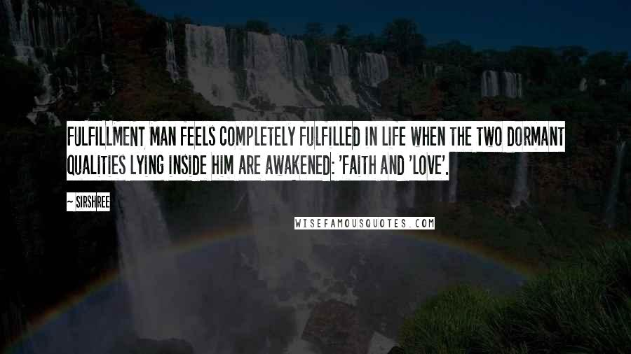Sirshree quotes: FULFILLMENT Man feels completely fulfilled in life when the two dormant qualities lying inside him are awakened: 'faith and 'love'.