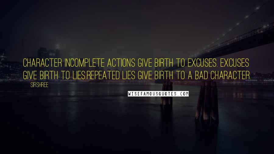 Sirshree quotes: CHARACTER Incomplete actions give birth to excuses. Excuses give birth to lies.Repeated lies give birth to a bad character.